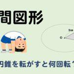 円錐を転がすと1周するのにどれくらい回転する?入試問題を解説!