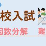 【高校入試】因数分解の難問を解説!難関高校の入試問題に挑戦しよう!