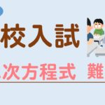 【高校入試】二次方程式の難問を解説!難関高校の入試問題に挑戦!